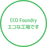 ECO Foundry エコな工場です